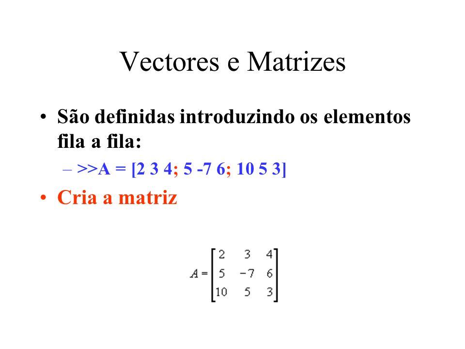 Vectores e Matrizes São definidas introduzindo os elementos fila a fila: >>A = [2 3 4; 5 -7 6; 10 5 3]